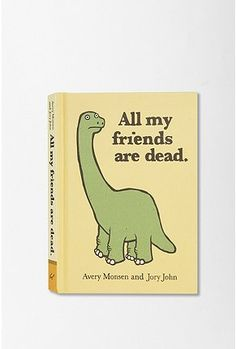 All My Friends Are Dead By Avery Monsen & Jory John. (Isn't this the perfect book for the Doctor?)