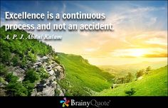 Excellence is a continuous process and not an accident. - A. P. J. Abdul Kalam