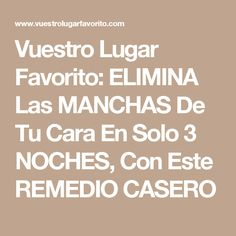 Vuestro Lugar Favorito: ELIMINA Las MANCHAS De Tu Cara En Solo 3 NOCHES, Con Este REMEDIO CASERO