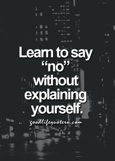 "learn to say ""no"" without explaining yourself - #quotes"