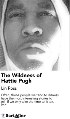 The Wildness of Hattie Pugh by Lin Ross https://scriggler.com/detailPost/story/57708 Often, those people we tend to dismiss, have the most interesting stories to tell, if we only take the time to listen. lmr