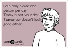 I can only please one person per day. Today is not your day. Tomorrow doesn't look good either.