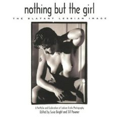 Nothing But the Girl: The Blatant Lesbian Image: A Portfolio and Exploration of Lesbian Erotic Photography... with Jill Posener and 30+ amazing women photographers