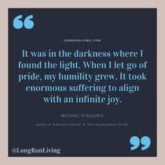 It was in the darkness where I found the light. When I let go of pride, my humility grew. It took enormous suffering to align with an infinite joy Running Motivation, Fitness Motivation Quotes, Los Angeles Marathon, First Marathon, Fat Adapted, Running Inspiration, Powerful Quotes, Humility, How To Run Longer