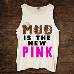MUD Is The New Pink http://www.sixshootergiftshop.com/collections/tank-tops/products/mud-is-the-new-pink