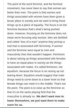"""(3 of 3) """"The point of the word feminist, and the feminist movement, has never been to say that women are better than men. The point is that women and things associated with women have been given a lesser place in society and we want to bring those things up to a place of equality. The focus is on the feminine because that's what's being pushed down. However, focusing on the feminine does not mean we're focusing only [on] women. Men are belittled and called 'less of a man' anytime they…"""