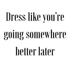 "Dress like you""re going somewhere better later"