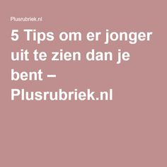 5 Tips om er jonger uit te zien dan je bent – Plusrubriek.nl