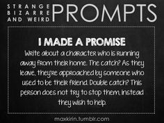 ✐ DAILY WEIRD PROMPT✐  I MADE A PROMISE Write about a character who is running away from their home. The catch? As they leave, they're approached by someone who used to be their friend. Double catch? This person does not try to stop them, instead they wish to help.  Want to publish a story inspired by this prompt?Click hereto read the guidelines~ ♥︎ And, if you're looking for more writerly content, make sure to follow me:maxkirin.tumblr.com!