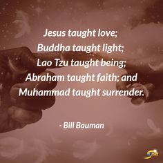 """""""Jesus taught love; Buddha taught light; Lao Tzu taught being; Abraham taught faither; and Muhammad taught surrender."""" - Bill Bauman  http://theshiftnetwork.com/?utm_source=pinterest&utm_medium=social&utm_campaign=quote"""