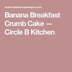 Banana Breakfast Crumb Cake — Circle B Kitchen