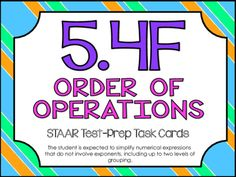 STAAR Test-Prep Task Cards!TEKS ALIGNED: 5.4F (Readiness Standard): The student is expected to simplify numerical expressions that do not involve exponents, including up to two levels of grouping.THIS INCLUDES: -20 multiple choice test-prep task cards-Answer key-Student recording sheet*These cards are a great way to assess student understanding and prepare for the STAAR test! *All questions are directly aligned to the 5th Grade Math STAAR Test!*Since this is one of the READINESS TEKS…