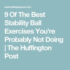 9 Of The Best Stability Ball Exercises You're Probably Not Doing | The Huffington Post