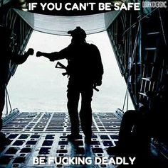 If you can't be safe.. Be fucking deadly.