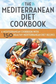 The Mediterranean Diet Cookbook: A Mediterranean Cookbook with 150 Healthy Mediterranean Diet Recipes