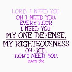 Lord, I need you. Oh I need you, every hour I need you. My one defense, my righteousness. Oh God, how I need you. [Daystar.com]