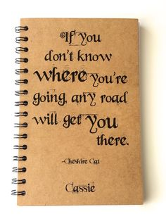 if you don't know where you're going, any road will get you there - chesire cat