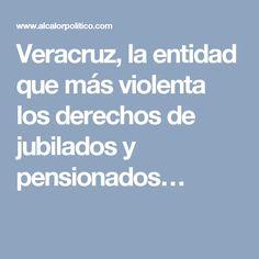 Veracruz, la entidad que más violenta los derechos de jubilados y pensionados…