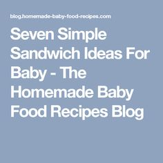 Seven Simple Sandwich Ideas For Baby - The Homemade Baby Food Recipes Blog