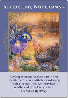 "ATTRACTING, NOT CHASING. Anything or anyone you chase after will run the other way, because of the fears underlying ""chasing"" energy. Instead, attract what you need by sending out love, gratitude, & welcoming energy. --Doreen Virtue's new deck Angels of Abundance!"