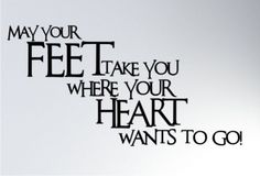 """""""May your FEET take you where your HEART wants to go!"""""""