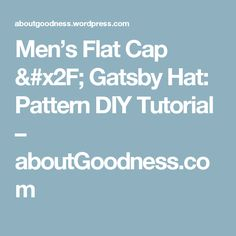 Men's Flat Cap / Gatsby Hat: Pattern DIY Tutorial – aboutGoodness.com