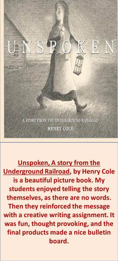 Unspoken, A story from the Underground Railroad, by Henry Cole is a beautiful picture book. My students enjoyed telling the story themselves, as there are no words. Then they reinforced the message with a creative writing assignment. It was fun, thought provoking, and the final products made a nice bulletin board.