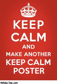It's true. Love the saying, but I've seen so many keep calm posters lately