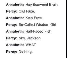 *starts chanting 'percabeth percabeth percabeth*  I love the line though when percy says something dum can't remember what it was and annabeth is like ' you've got kelp on the brain'