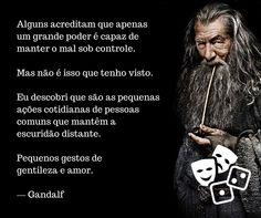 """""""Alguns acreditam que apenas um grande poder é capaz de manter o mal sob controle. Mas não é isso que tenho visto. Eu descobri que são as pequenas ações cotidianas de pessoas comuns que mantêm a escuridão distante. Pequenos gestos de gentileza e amor."""" — Gandalf"""