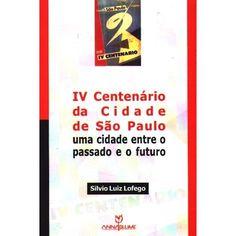 IV Centenário da Cidade de São Paulo: uma cidade entre o passado e o futuro. Lofego, Silvio Luiz. Ed. Annablume. - Pesquisa Google