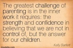 """The greatest challenge of parenting is in the inner work it requires: the strength and confidence in believing that we are not in control of, but the answer for our children."" —Kelly Bartlett"