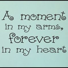 A moment in my arms, forever in my heart