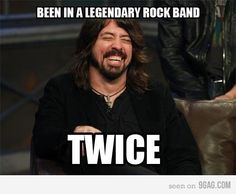 Dave Grohl, of the Foo Fighters and Nirvana. He's actually even been in a couple other bands too. LOVE HIM!