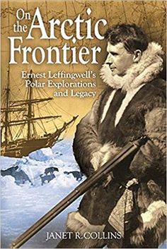 On the Arctic Frontier: Ernest Leffingwell's Polar Explorations and Legacy: Janet R. Collins: 9780874223514: Amazon.com: Books