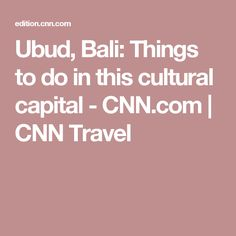Ubud, Bali: Things to do in this cultural capital - CNN.com | CNN Travel