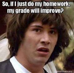 Meme Creator - So, if I just do the homework my grade will improve? Meme Generator at MemeCreator.org!