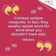 It is true!!! :) Children WILL quote you. And you can't deny it if someone calls you on it cause they don't lie!!