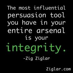 Integrity... doing what you say, being true to yourself being true to your standards and ideals