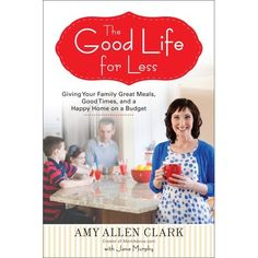 "The Good Life for Less by Amy Allen Clark. ""This book is the handbook that I wish someone had given to me when I started my family. It is a book rooted in great family traditions on a dime, how to get delicious and inexpensive meals on the table, how to care and decorate your home for less, how to have fabulous family celebrations without spending a lot, and truly living the good life for less!"