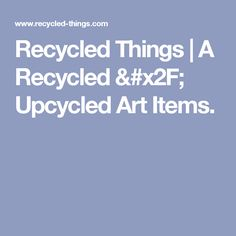 Recycled Things | A Recycled / Upcycled Art Items.