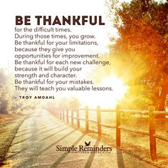 """Be thankful for the difficult times. During those times, you grow. Be thankful for your limitations, because they give you opportunities for improvement. Be thankful for each new challenge, because. Gratitude Quotes, Attitude Of Gratitude, Being Thankful Quotes, Gratitude Jar, Kindness Quotes, Positive Thoughts, Positive Quotes, Positive Changes, Positive Living"