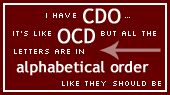 I have CDO- it's like OCD but all the letters are in alphabetical order like they should be.   (Funny but true)