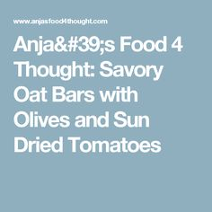 Anja's Food 4 Thought: Savory Oat Bars with Olives and Sun Dried Tomatoes