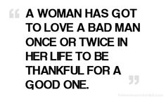 Amen to THAT!! I loved TWO bad men and they both broke my heart. One of them broke me down, but I finally realized that he was not where I was meant to be so I left him. My husband now is the BEST man and I feel bad for the woman that is now with the broken man. So grateful to be loved by a very lovable man!
