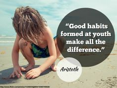 """So true... """"Good habits formed at youth make all the difference."""" - Aristotle"""