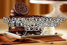 Just go to Cheesecake Factory would be great.