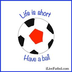 life is short, Have a Ball soccer inspiration/ soccer quote