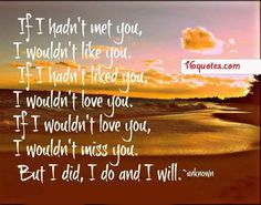 Love Quotes - Google+ - If I hadn't met you, I wouldn't like you. If i hadn't liked…