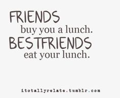 Best Friends; the kinds of friends who you know so well that when they eat your lunch you laugh and eat theirs.